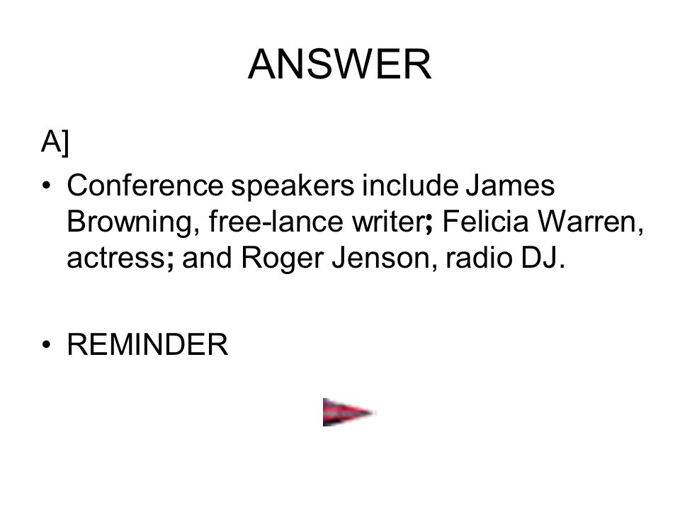 ANSWER A] Conference speakers include James Browning, free-lance writer; Felicia Warren, actress; and Roger Jenson, radio DJ.